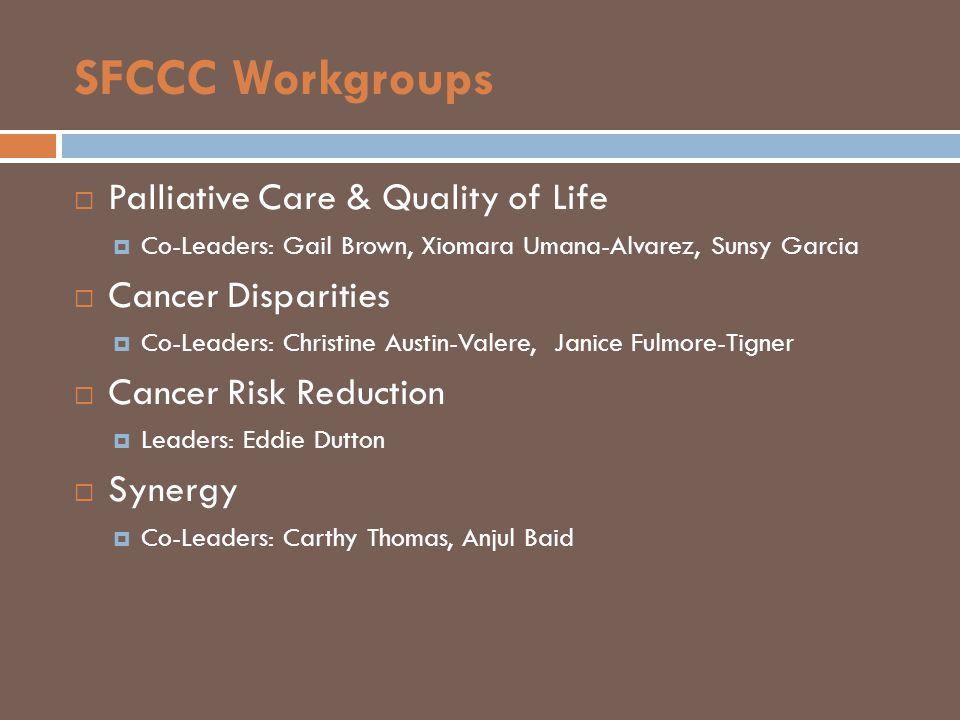 SFCCC Workgroups  Palliative Care & Quality of Life  Co-Leaders: Gail Brown, Xiomara Umana-Alvarez, Sunsy Garcia  Cancer Disparities  Co-Leaders: Christine Austin-Valere, Janice Fulmore-Tigner  Cancer Risk Reduction  Leaders: Eddie Dutton  Synergy  Co-Leaders: Carthy Thomas, Anjul Baid