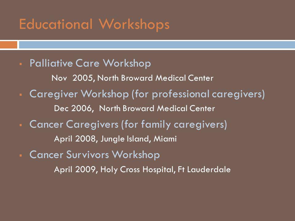 Educational Workshops  Palliative Care Workshop Nov 2005, North Broward Medical Center  Caregiver Workshop (for professional caregivers) Dec 2006, North Broward Medical Center  Cancer Caregivers (for family caregivers) April 2008, Jungle Island, Miami  Cancer Survivors Workshop April 2009, Holy Cross Hospital, Ft Lauderdale