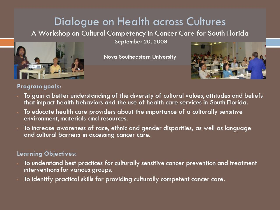Dialogue on Health across Cultures A Workshop on Cultural Competency in Cancer Care for South Florida September 20, 2008 Nova Southeastern University Program goals: To gain a better understanding of the diversity of cultural values, attitudes and beliefs that impact health behaviors and the use of health care services in South Florida.
