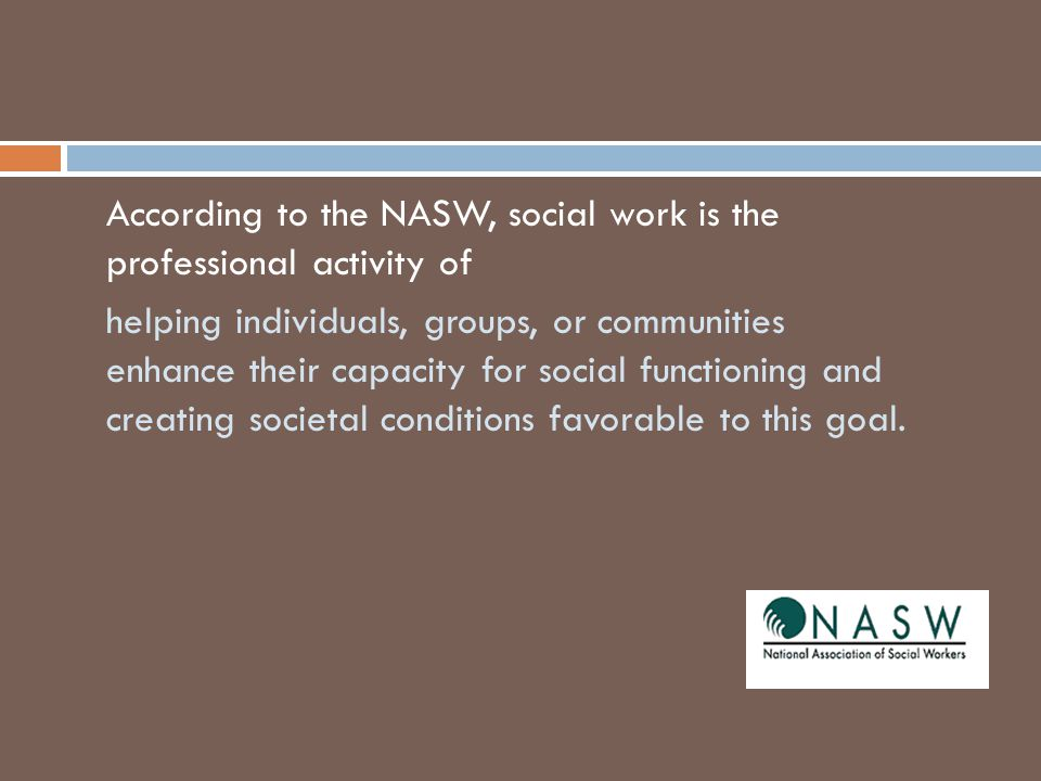 According to the NASW, social work is the professional activity of helping individuals, groups, or communities enhance their capacity for social functioning and creating societal conditions favorable to this goal.