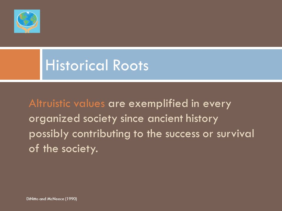 Historical Roots Altruistic values are exemplified in every organized society since ancient history possibly contributing to the success or survival of the society.