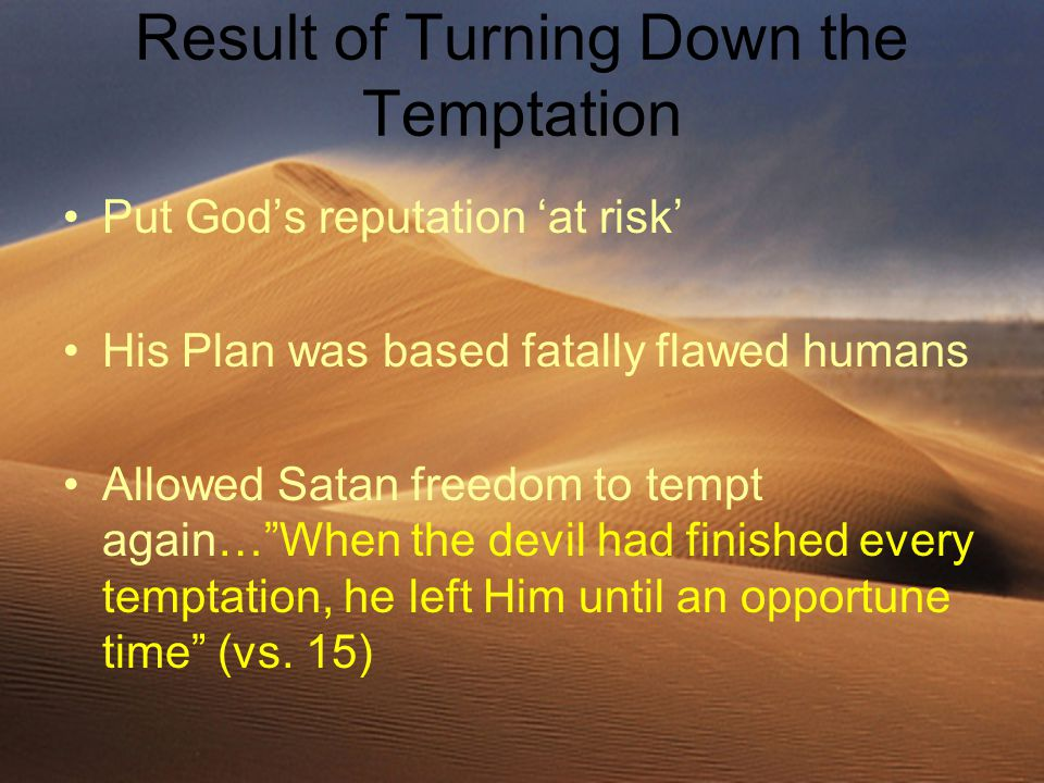Result of Turning Down the Temptation Put God's reputation 'at risk' His Plan was based fatally flawed humans Allowed Satan freedom to tempt again… When the devil had finished every temptation, he left Him until an opportune time (vs.