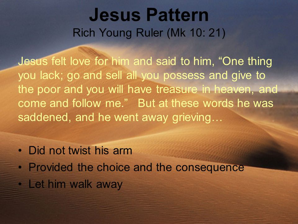 Jesus Pattern Rich Young Ruler (Mk 10: 21) Jesus felt love for him and said to him, One thing you lack; go and sell all you possess and give to the poor and you will have treasure in heaven, and come and follow me. But at these words he was saddened, and he went away grieving… Did not twist his arm Provided the choice and the consequence Let him walk away