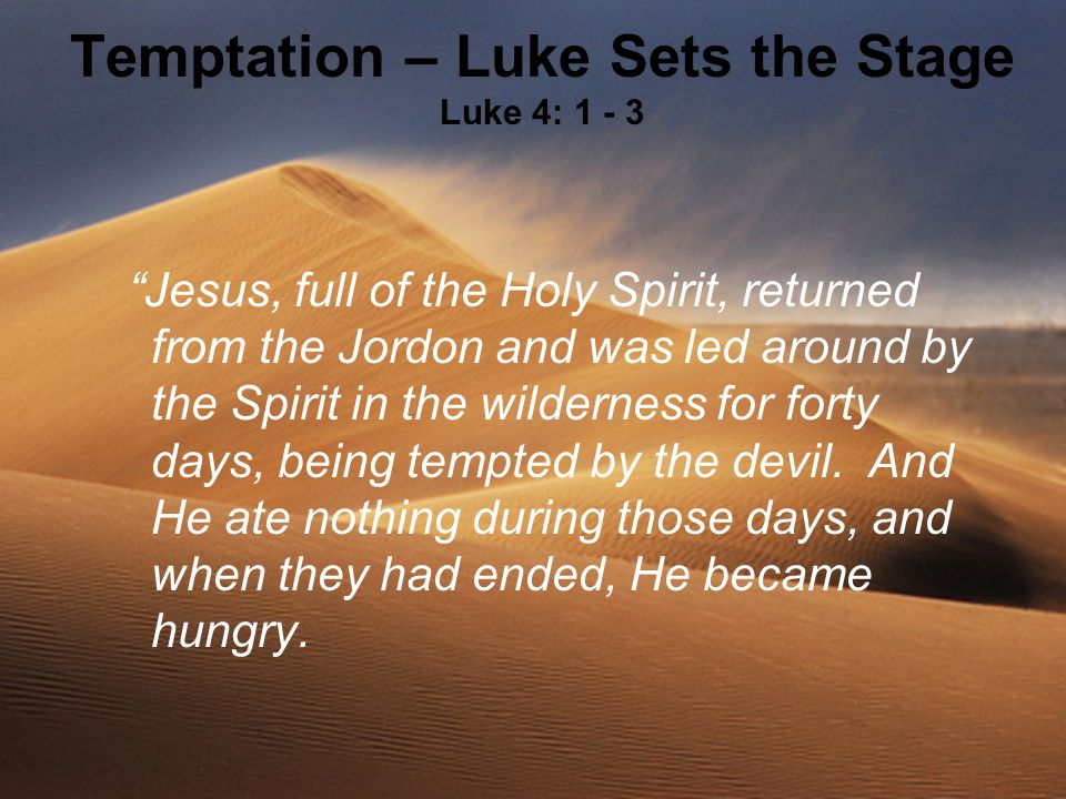 Temptation – Luke Sets the Stage Luke 4: 1 - 3 Jesus, full of the Holy Spirit, returned from the Jordon and was led around by the Spirit in the wilderness for forty days, being tempted by the devil.