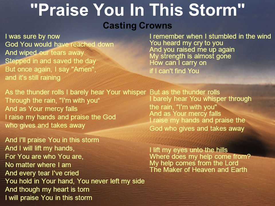 Praise You In This Storm Casting Crowns I was sure by now God You would have reached down And wiped our tears away Stepped in and saved the day But once again, I say Amen , and it s still raining As the thunder rolls I barely hear Your whisper Through the rain, I m with you And as Your mercy falls I raise my hands and praise the God who gives and takes away And I ll praise You in this storm And I will lift my hands, For You are who You are, No matter where I am And every tear I ve cried You hold in Your hand, You never left my side And though my heart is torn I will praise You in this storm I remember when I stumbled in the wind You heard my cry to you And you raised me up again My strength is almost gone How can I carry on if I can t find You But as the thunder rolls I barely hear You whisper through the rain, I m with you And as Your mercy falls I raise my hands and praise the God who gives and takes away I lift my eyes unto the hills Where does my help come from.