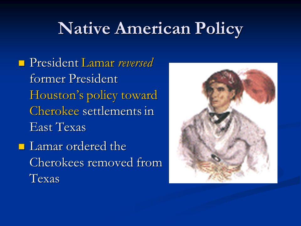 Native American Policy President Lamar reversed former President Houston's policy toward Cherokee settlements in East Texas President Lamar reversed f