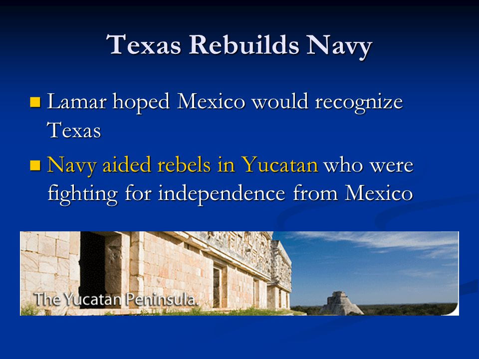 Texas Rebuilds Navy Lamar hoped Mexico would recognize Texas Lamar hoped Mexico would recognize Texas Navy aided rebels in Yucatan who were fighting f