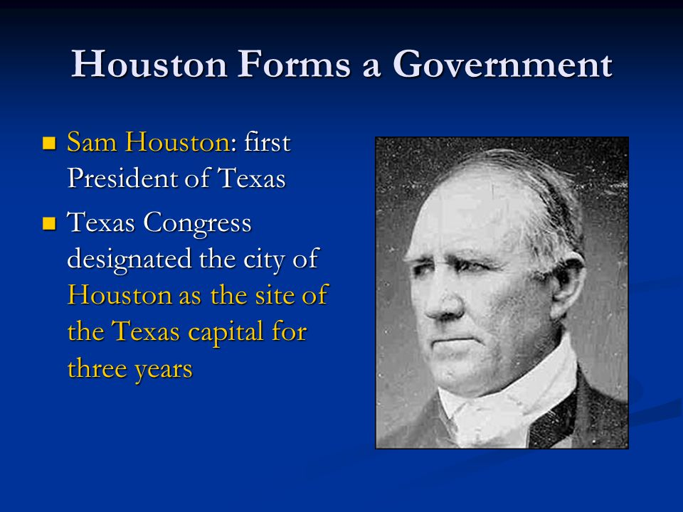 Houston Forms a Government Sam Houston: first President of Texas Sam Houston: first President of Texas Texas Congress designated the city of Houston a