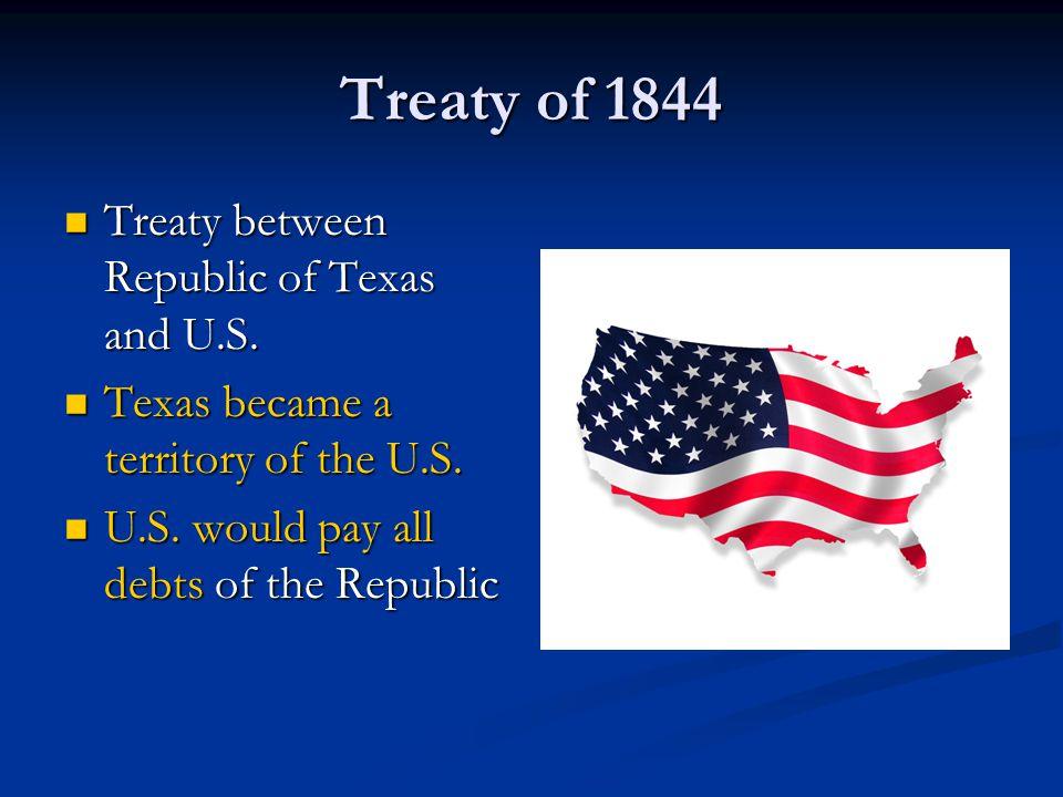 Treaty of 1844 Treaty between Republic of Texas and U.S. Treaty between Republic of Texas and U.S. Texas became a territory of the U.S. Texas became a