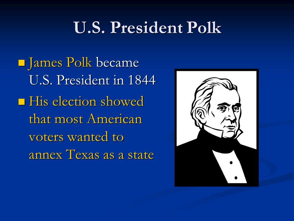 U.S. President Polk James Polk became U.S. President in 1844 James Polk became U.S. President in 1844 His election showed that most American voters wa