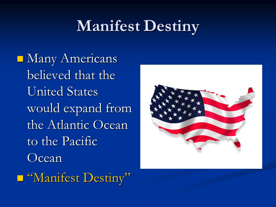 Manifest Destiny Many Americans believed that the United States would expand from the Atlantic Ocean to the Pacific Ocean Many Americans believed that