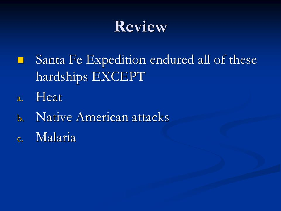 Review Santa Fe Expedition endured all of these hardships EXCEPT Santa Fe Expedition endured all of these hardships EXCEPT a. Heat b. Native American