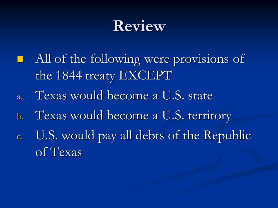 Review All of the following were provisions of the 1844 treaty EXCEPT All of the following were provisions of the 1844 treaty EXCEPT a. Texas would be