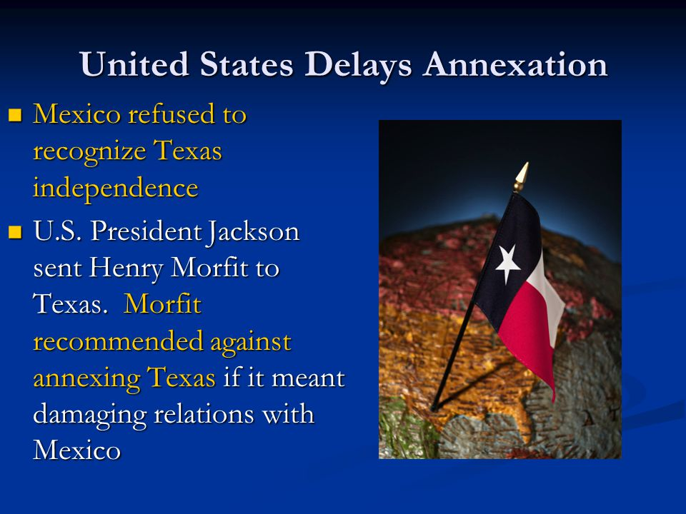 United States Delays Annexation Mexico refused to recognize Texas independence Mexico refused to recognize Texas independence U.S. President Jackson s