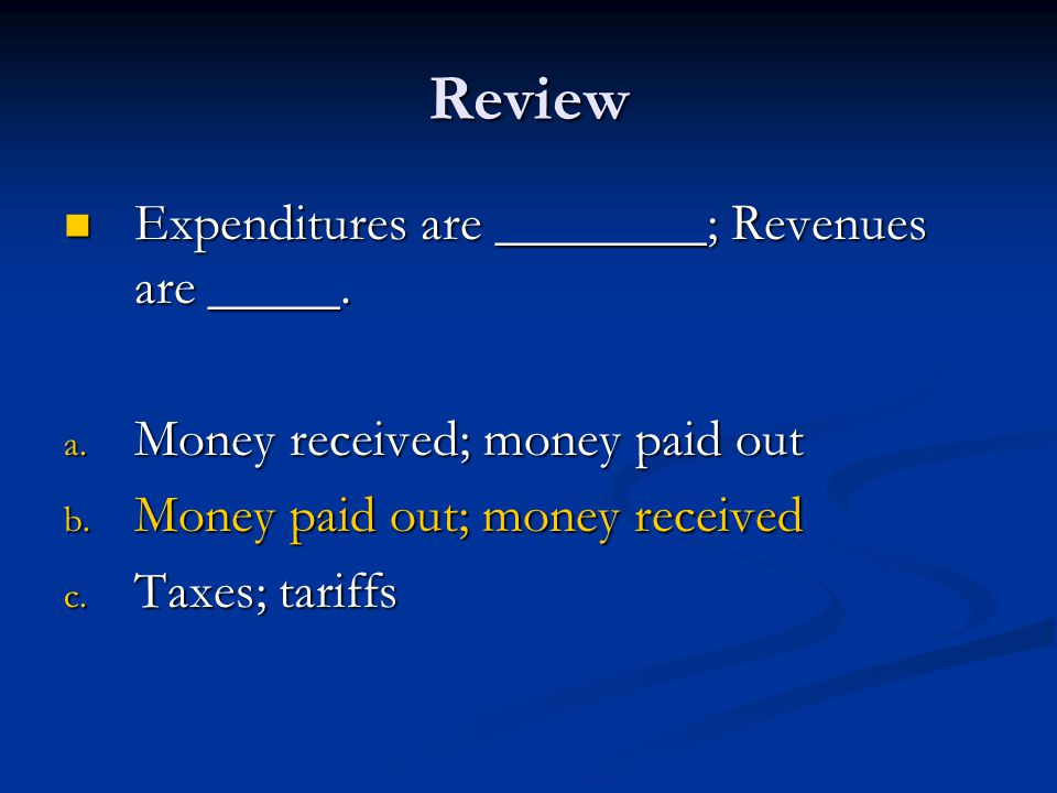 Review Expenditures are ________; Revenues are _____. Expenditures are ________; Revenues are _____. a. Money received; money paid out b. Money paid o