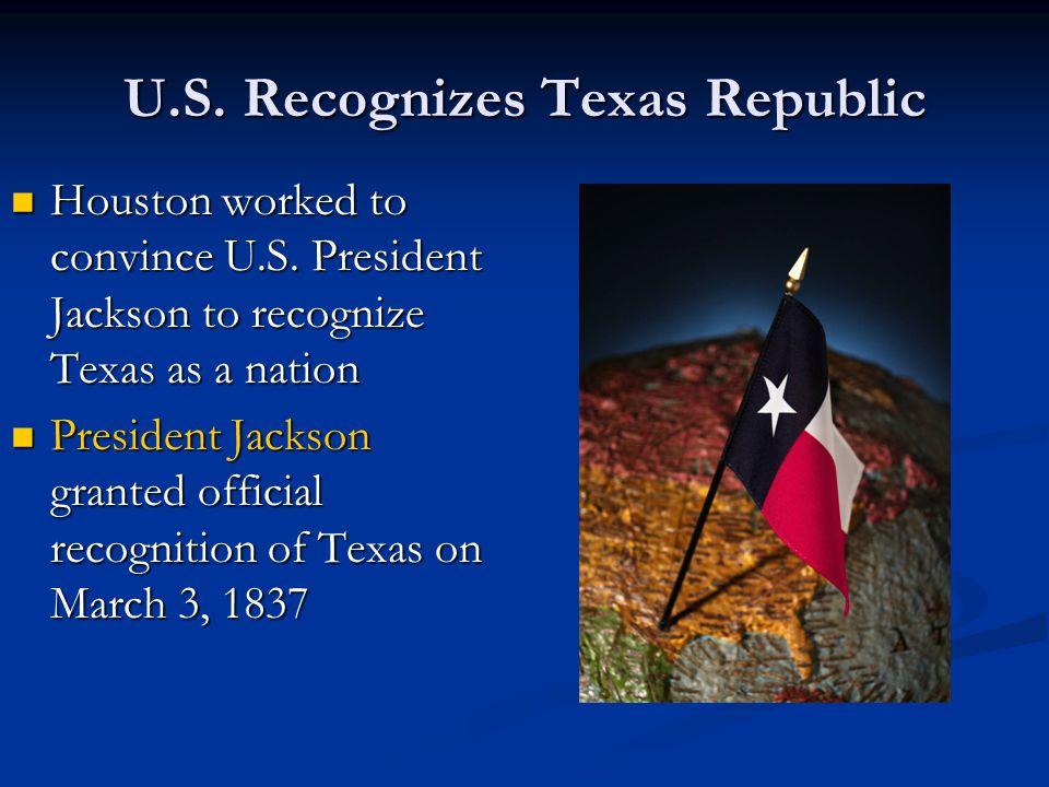 U.S. Recognizes Texas Republic Houston worked to convince U.S. President Jackson to recognize Texas as a nation Houston worked to convince U.S. Presid