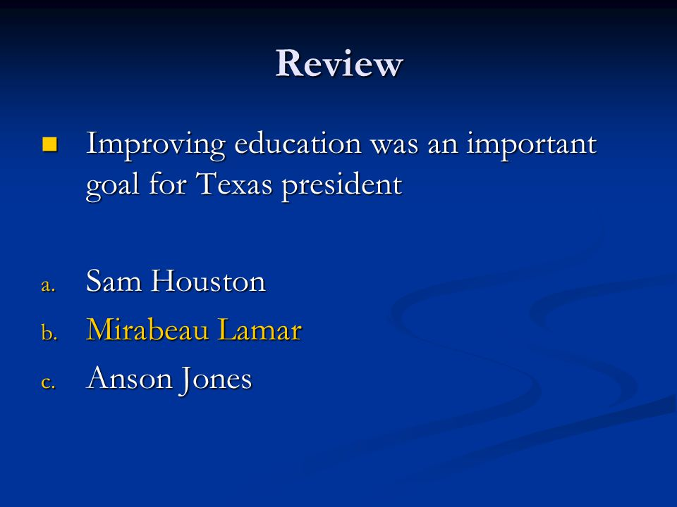 Review Improving education was an important goal for Texas president Improving education was an important goal for Texas president a. Sam Houston b. M