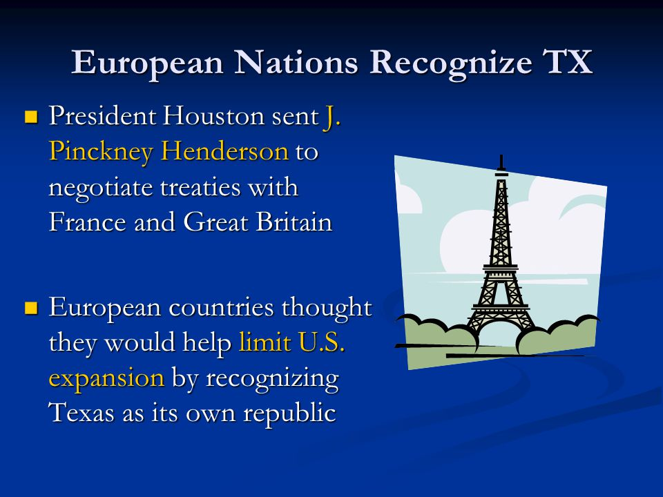 European Nations Recognize TX President Houston sent J. Pinckney Henderson to negotiate treaties with France and Great Britain President Houston sent