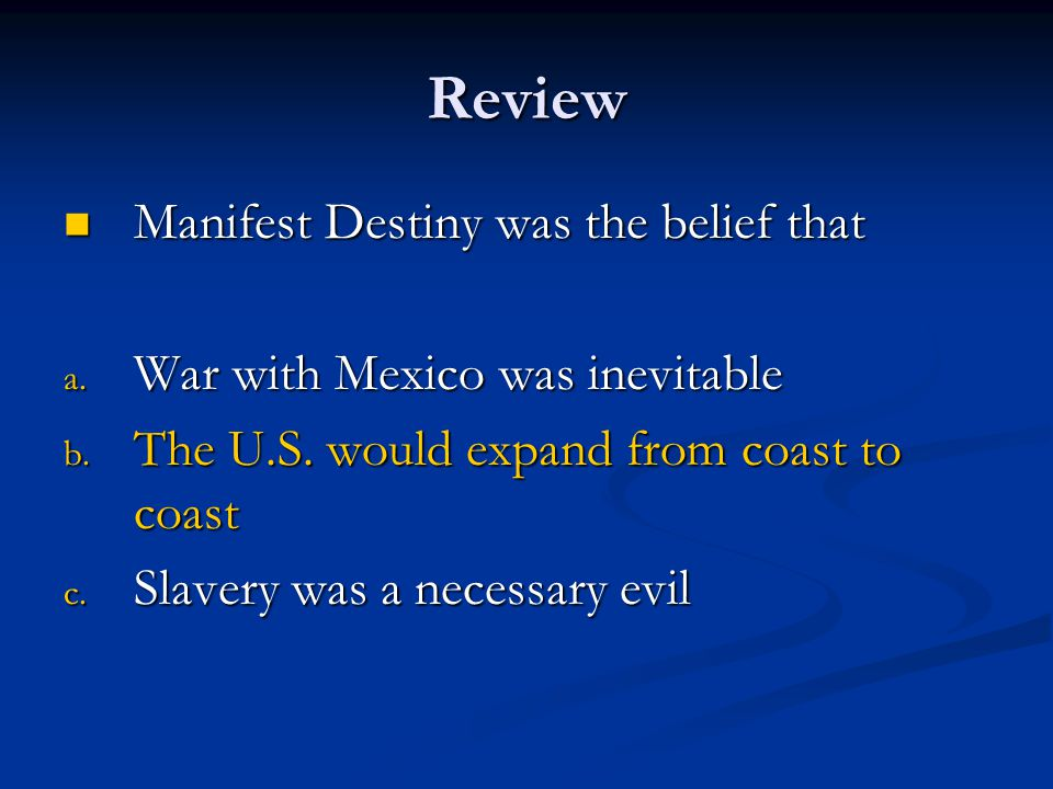 Review Manifest Destiny was the belief that Manifest Destiny was the belief that a. War with Mexico was inevitable b. The U.S. would expand from coast
