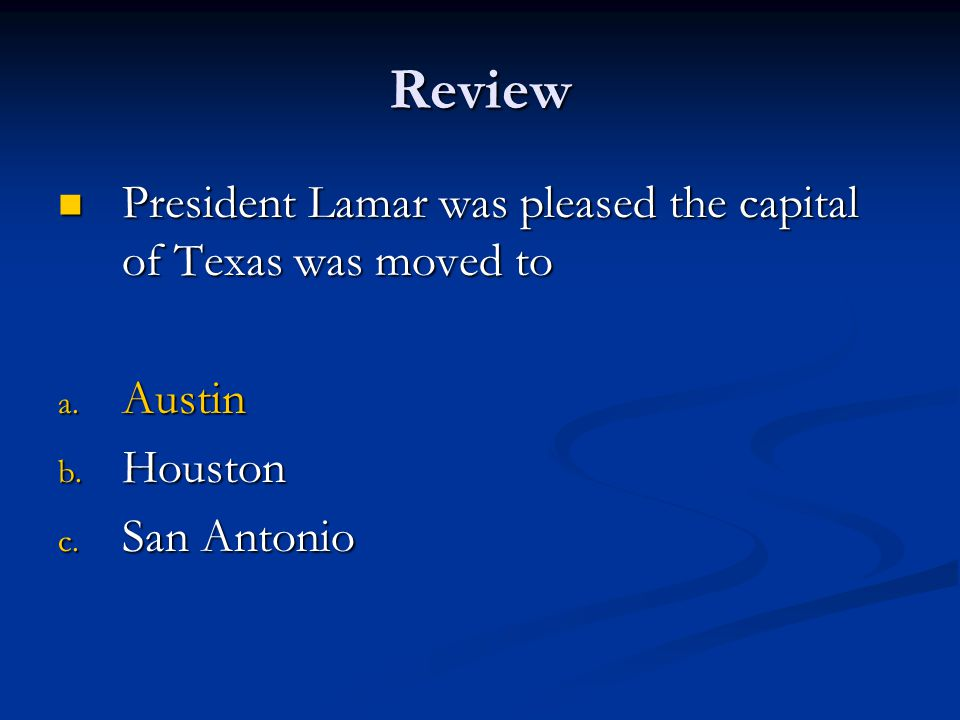 Review President Lamar was pleased the capital of Texas was moved to President Lamar was pleased the capital of Texas was moved to a. Austin b. Housto