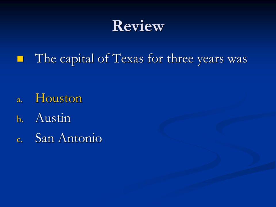 Review The capital of Texas for three years was The capital of Texas for three years was a. Houston b. Austin c. San Antonio
