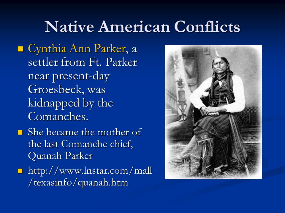 Native American Conflicts Cynthia Ann Parker, a settler from Ft. Parker near present-day Groesbeck, was kidnapped by the Comanches. Cynthia Ann Parker
