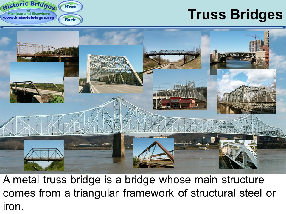 Truss Bridges Truss Basics – Overview A metal truss bridge is a bridge whose main structure comes from a triangular framework of structural steel or i