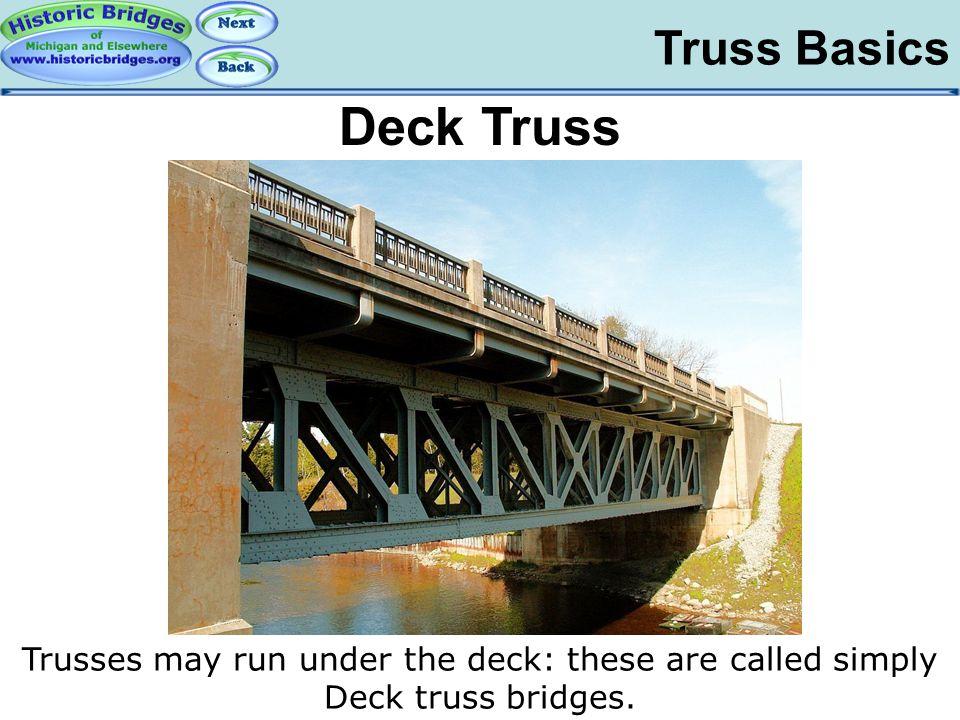 Truss Basics Trusses may run under the deck: these are called simply Deck truss bridges. Truss Basics – Deck Deck Truss