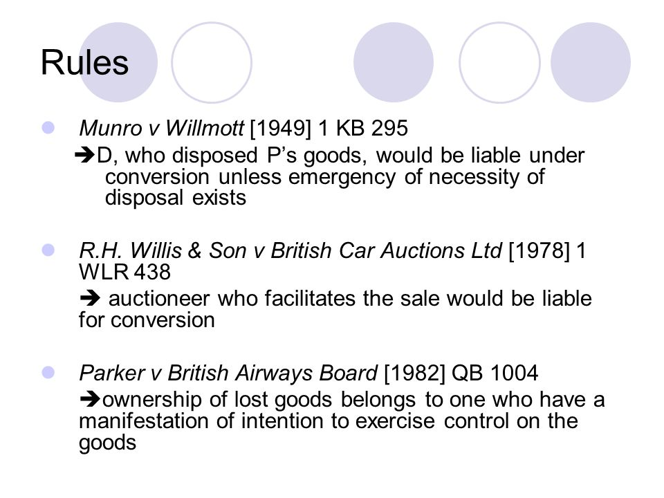 Rules Munro v Willmott [1949] 1 KB 295  D, who disposed P's goods, would be liable under conversion unless emergency of necessity of disposal exists R.H.