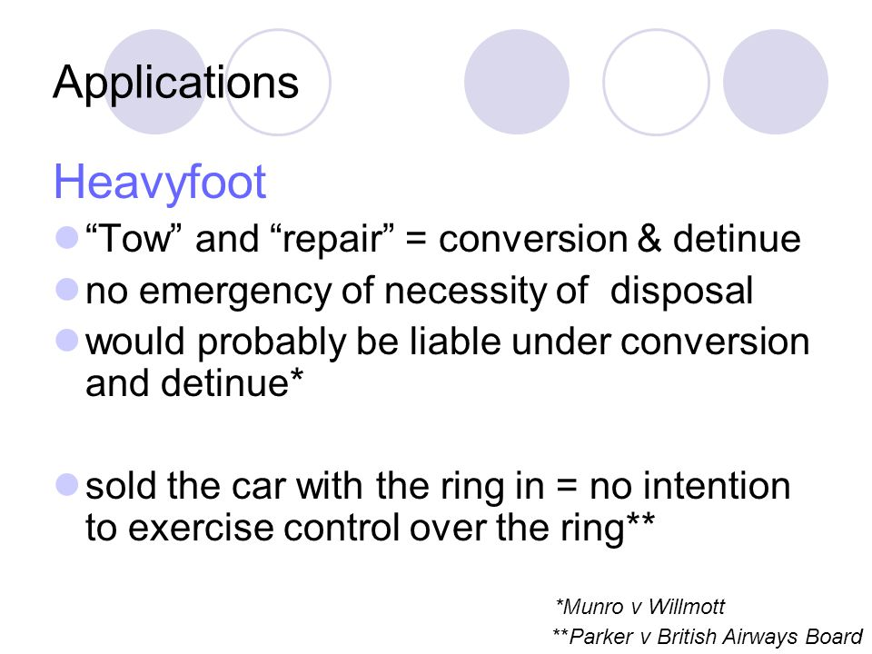 Applications Heavyfoot Tow and repair = conversion & detinue no emergency of necessity of disposal would probably be liable under conversion and detinue* sold the car with the ring in = no intention to exercise control over the ring** *Munro v Willmott **Parker v British Airways Board