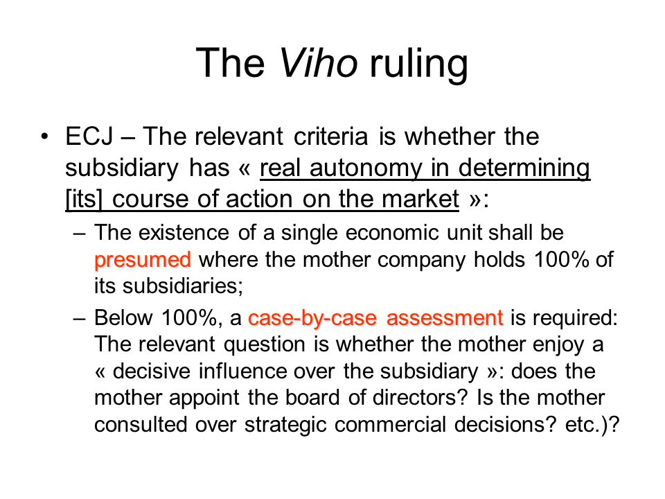 The Viho ruling ECJ – The relevant criteria is whether the subsidiary has « real autonomy in determining [its] course of action on the market »: presumed –The existence of a single economic unit shall be presumed where the mother company holds 100% of its subsidiaries; case-by-case assessment –Below 100%, a case-by-case assessment is required: The relevant question is whether the mother enjoy a « decisive influence over the subsidiary »: does the mother appoint the board of directors.