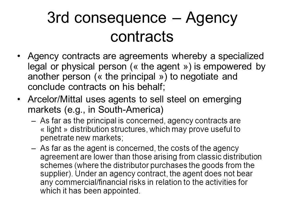 3rd consequence – Agency contracts Agency contracts are agreements whereby a specialized legal or physical person (« the agent ») is empowered by anot