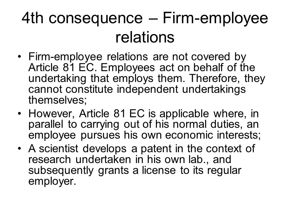4th consequence – Firm-employee relations Firm-employee relations are not covered by Article 81 EC. Employees act on behalf of the undertaking that em