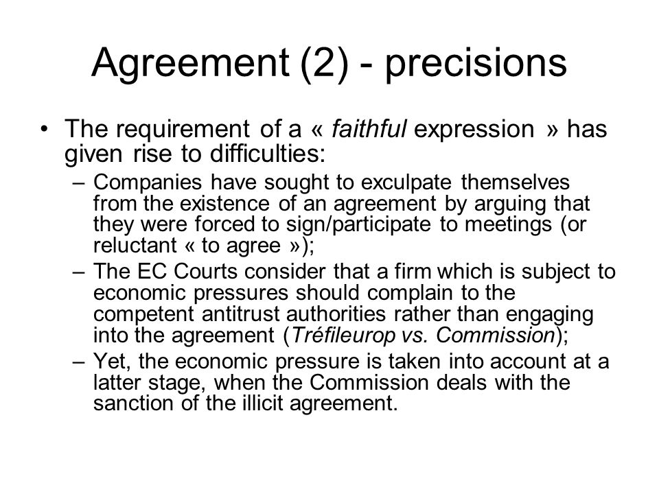 Agreement (2) - precisions The requirement of a « faithful expression » has given rise to difficulties: –Companies have sought to exculpate themselves from the existence of an agreement by arguing that they were forced to sign/participate to meetings (or reluctant « to agree »); –The EC Courts consider that a firm which is subject to economic pressures should complain to the competent antitrust authorities rather than engaging into the agreement (Tréfileurop vs.