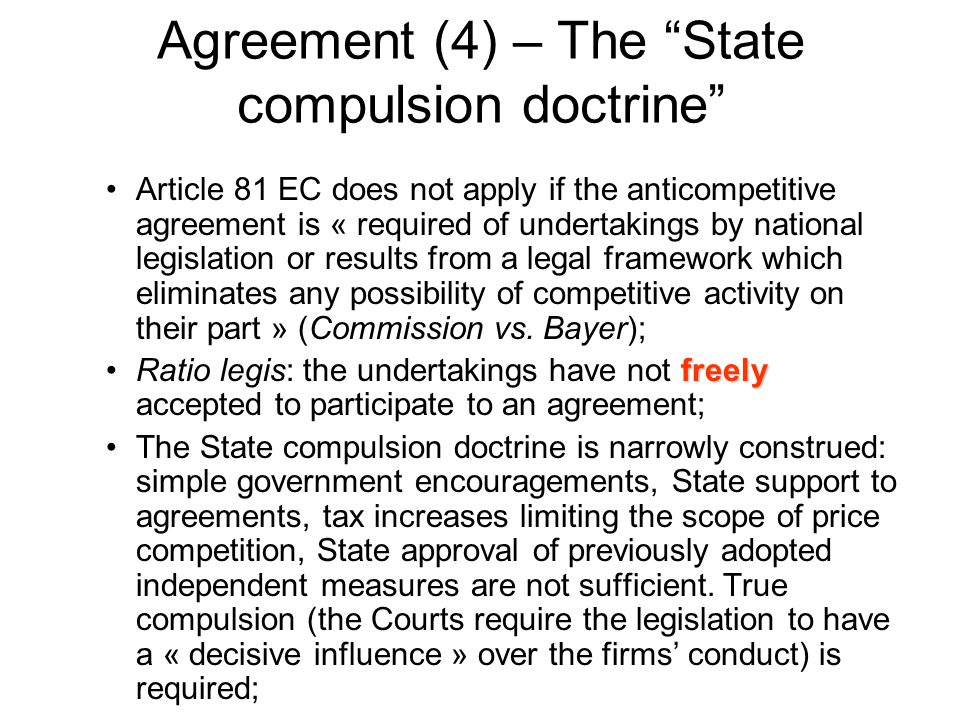 """Agreement (4) – The """"State compulsion doctrine"""" Article 81 EC does not apply if the anticompetitive agreement is « required of undertakings by nationa"""