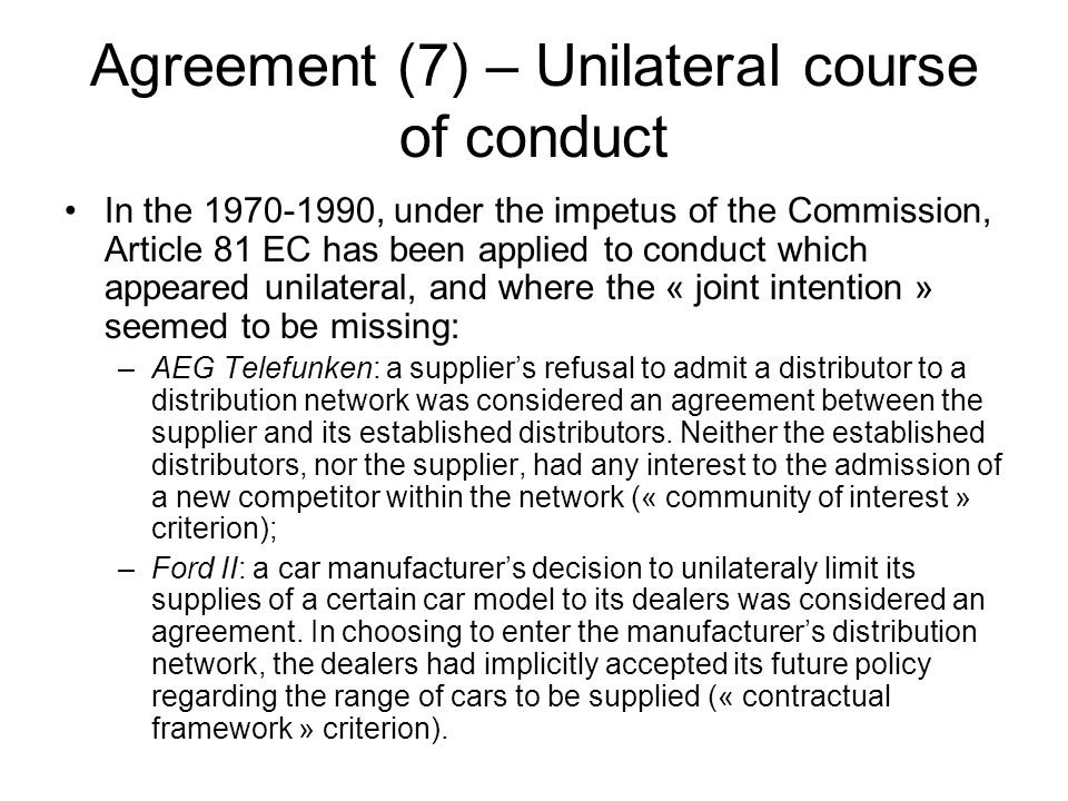 Agreement (7) – Unilateral course of conduct In the 1970-1990, under the impetus of the Commission, Article 81 EC has been applied to conduct which appeared unilateral, and where the « joint intention » seemed to be missing: –AEG Telefunken: a supplier's refusal to admit a distributor to a distribution network was considered an agreement between the supplier and its established distributors.