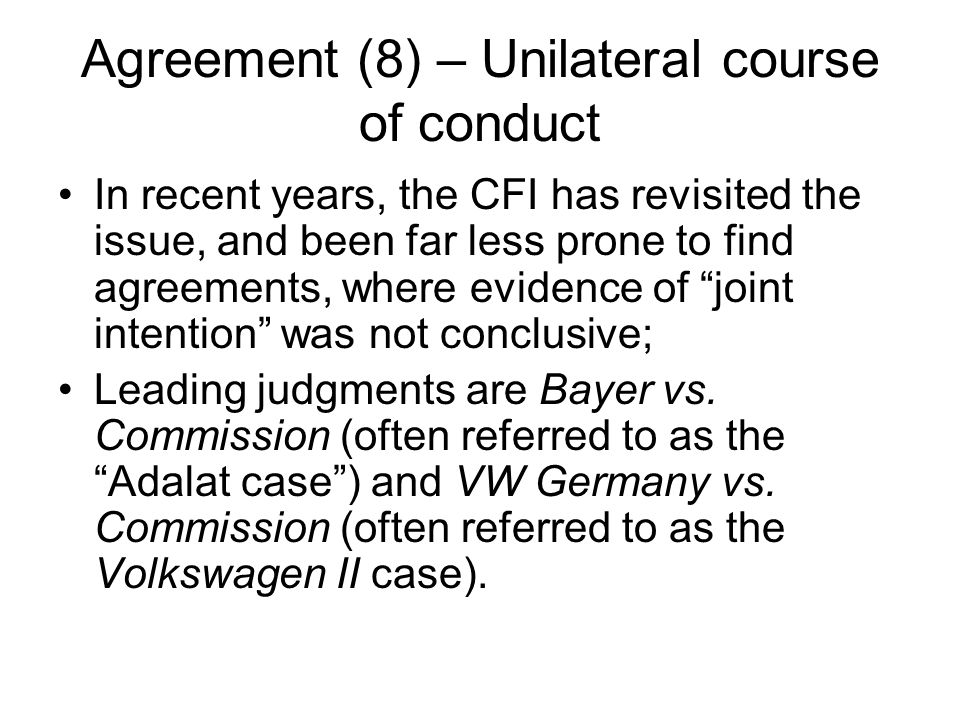 Agreement (8) – Unilateral course of conduct In recent years, the CFI has revisited the issue, and been far less prone to find agreements, where evidence of joint intention was not conclusive; Leading judgments are Bayer vs.
