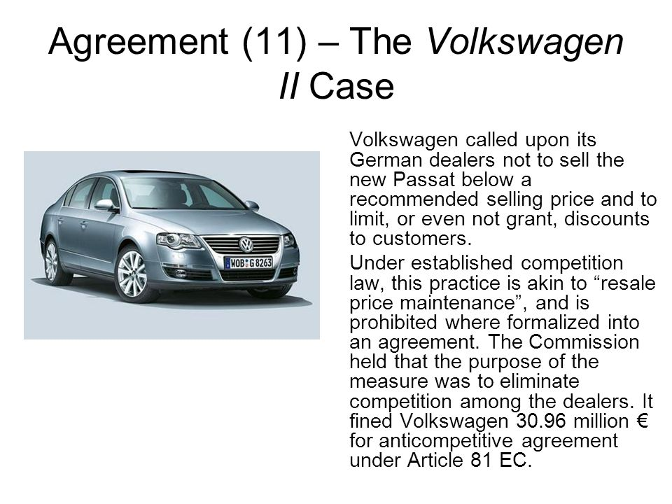 Agreement (11) – The Volkswagen II Case Volkswagen called upon its German dealers not to sell the new Passat below a recommended selling price and to limit, or even not grant, discounts to customers.