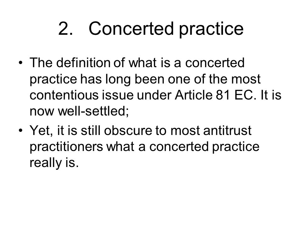 2.Concerted practice The definition of what is a concerted practice has long been one of the most contentious issue under Article 81 EC. It is now wel