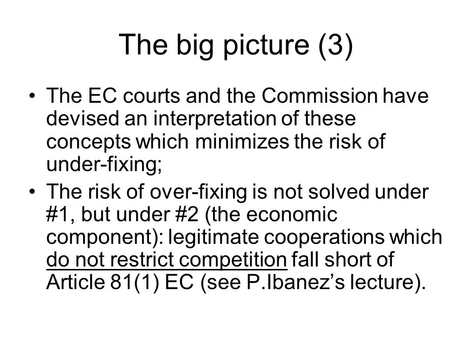 The big picture (3) The EC courts and the Commission have devised an interpretation of these concepts which minimizes the risk of under-fixing; The risk of over-fixing is not solved under #1, but under #2 (the economic component): legitimate cooperations which do not restrict competition fall short of Article 81(1) EC (see P.Ibanez's lecture).