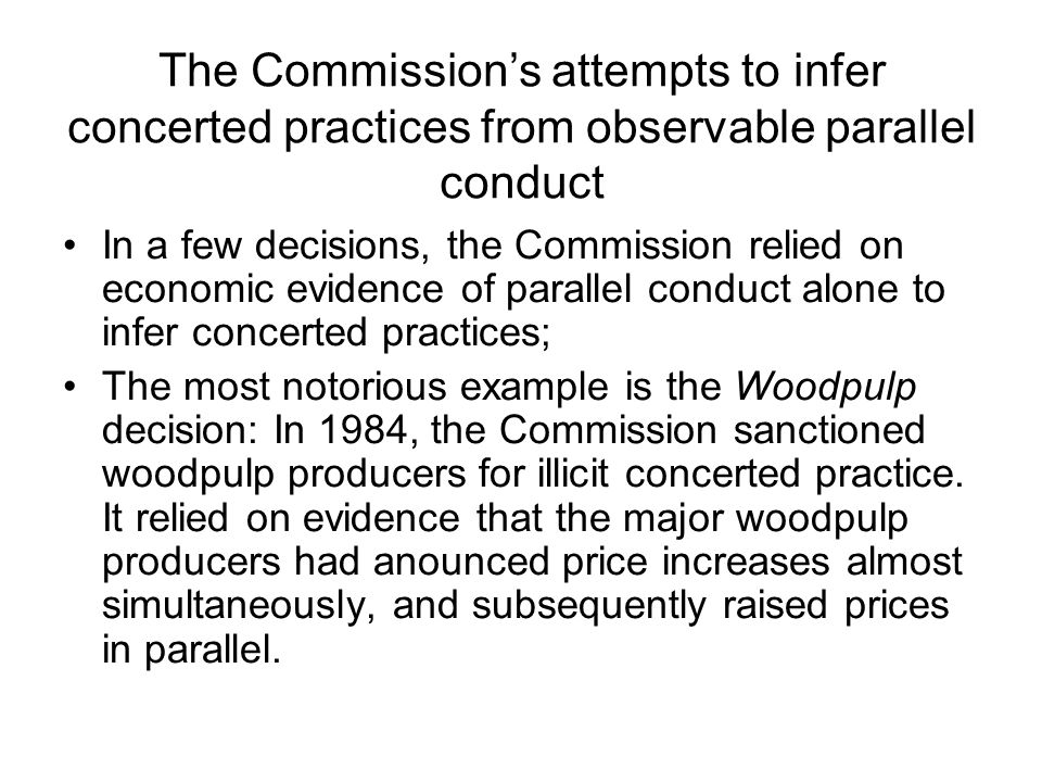 The Commission's attempts to infer concerted practices from observable parallel conduct In a few decisions, the Commission relied on economic evidence of parallel conduct alone to infer concerted practices; The most notorious example is the Woodpulp decision: In 1984, the Commission sanctioned woodpulp producers for illicit concerted practice.
