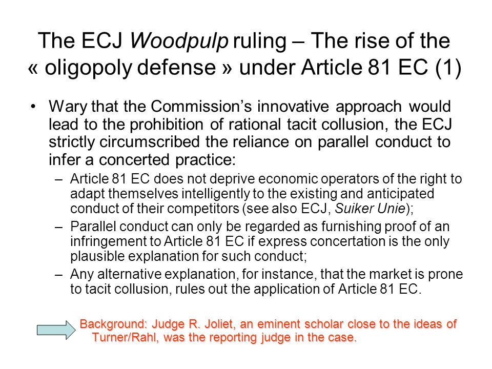 The ECJ Woodpulp ruling – The rise of the « oligopoly defense » under Article 81 EC (1) Wary that the Commission's innovative approach would lead to the prohibition of rational tacit collusion, the ECJ strictly circumscribed the reliance on parallel conduct to infer a concerted practice: –Article 81 EC does not deprive economic operators of the right to adapt themselves intelligently to the existing and anticipated conduct of their competitors (see also ECJ, Suiker Unie); –Parallel conduct can only be regarded as furnishing proof of an infringement to Article 81 EC if express concertation is the only plausible explanation for such conduct; –Any alternative explanation, for instance, that the market is prone to tacit collusion, rules out the application of Article 81 EC.