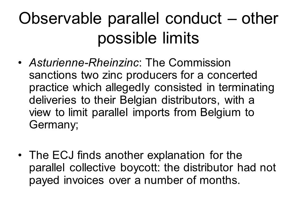 Observable parallel conduct – other possible limits Asturienne-Rheinzinc: The Commission sanctions two zinc producers for a concerted practice which allegedly consisted in terminating deliveries to their Belgian distributors, with a view to limit parallel imports from Belgium to Germany; The ECJ finds another explanation for the parallel collective boycott: the distributor had not payed invoices over a number of months.
