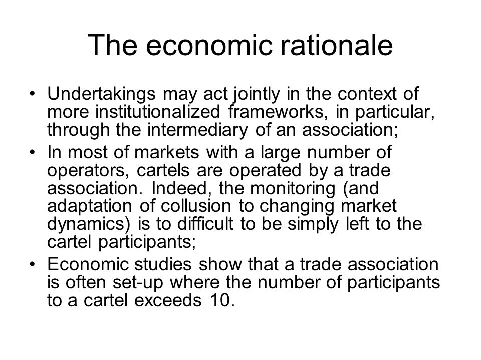 The economic rationale Undertakings may act jointly in the context of more institutionalized frameworks, in particular, through the intermediary of an association; In most of markets with a large number of operators, cartels are operated by a trade association.
