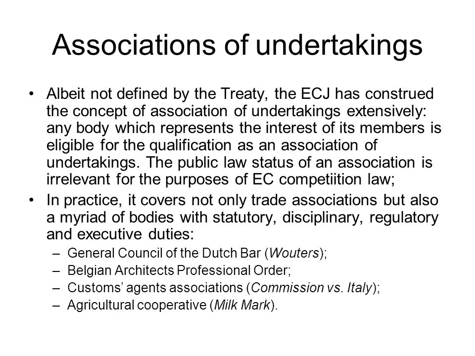 Associations of undertakings Albeit not defined by the Treaty, the ECJ has construed the concept of association of undertakings extensively: any body which represents the interest of its members is eligible for the qualification as an association of undertakings.
