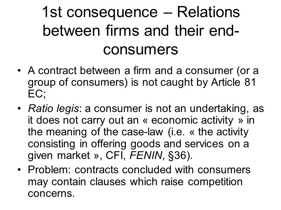 1st consequence – Relations between firms and their end- consumers A contract between a firm and a consumer (or a group of consumers) is not caught by Article 81 EC; Ratio legis: a consumer is not an undertaking, as it does not carry out an « economic activity » in the meaning of the case-law (i.e.