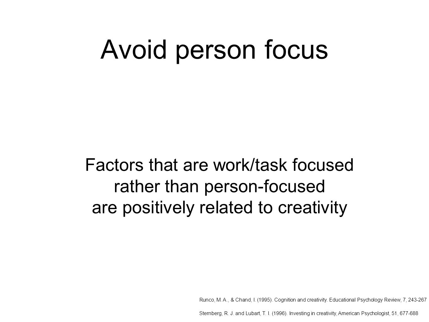Avoid person focus Factors that are work/task focused rather than person-focused are positively related to creativity Runco, M.