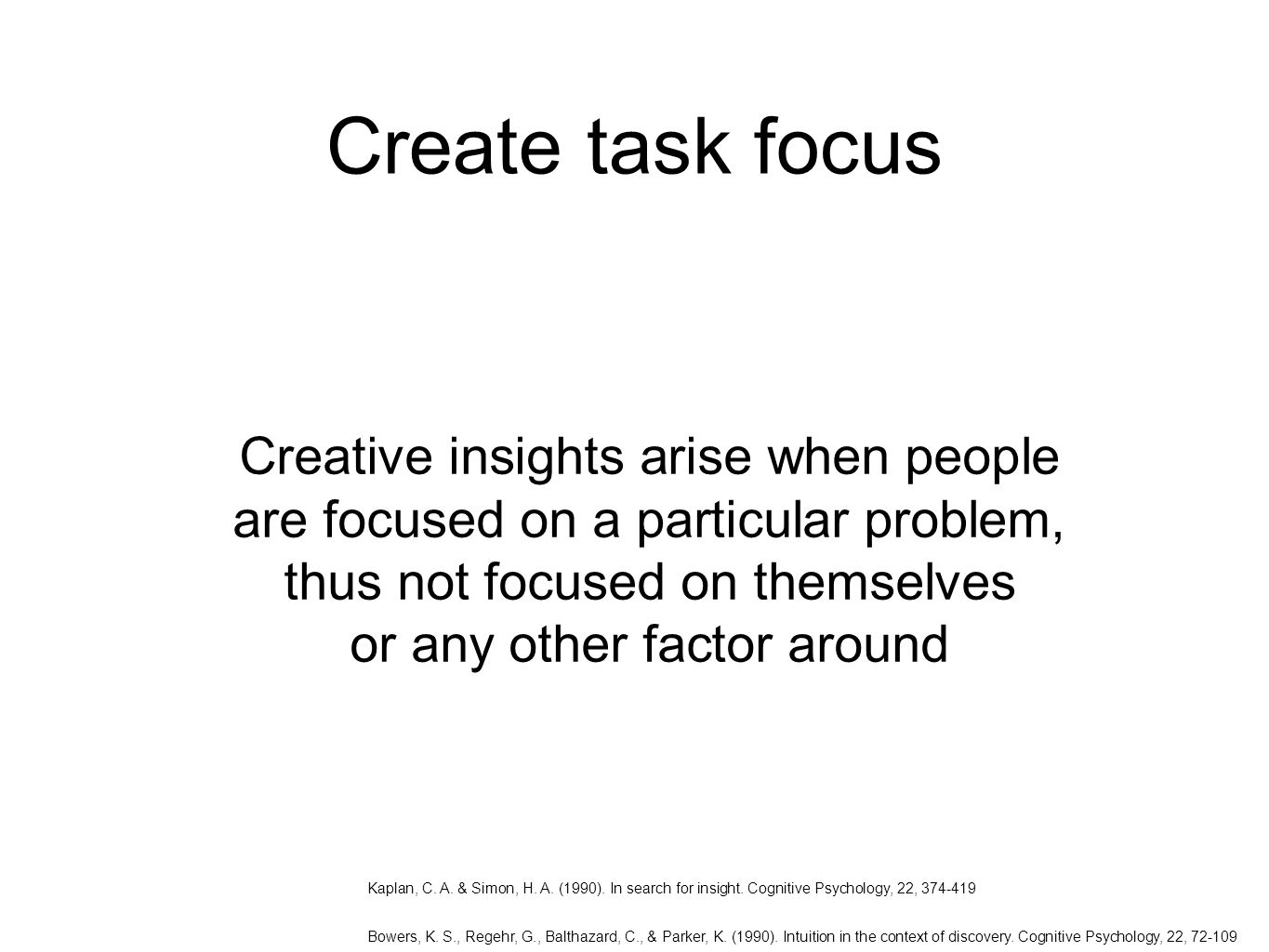 Create task focus Creative insights arise when people are focused on a particular problem, thus not focused on themselves or any other factor around Kaplan, C.