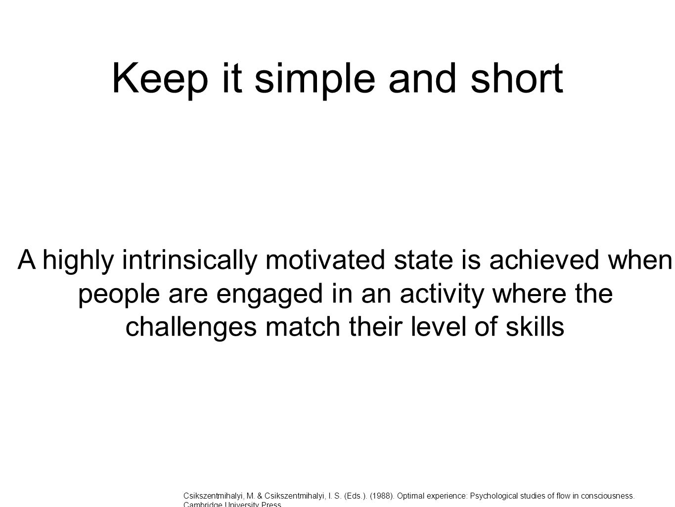 Keep it simple and short A highly intrinsically motivated state is achieved when people are engaged in an activity where the challenges match their level of skills Csikszentmihalyi, M.