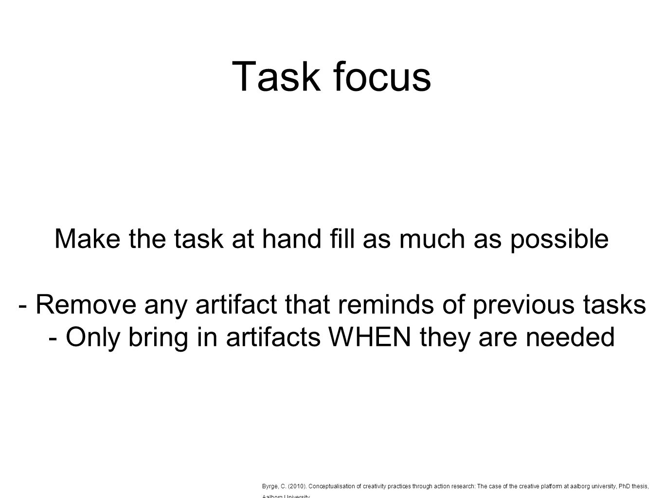 Task focus Make the task at hand fill as much as possible - Remove any artifact that reminds of previous tasks - Only bring in artifacts WHEN they are needed Byrge, C.
